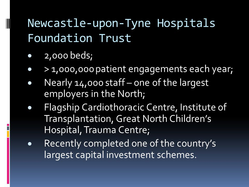 Newcastle-upon-Tyne Hospitals Foundation Trust  2,000 beds;  > 1,000,000 patient engagements each year;  Nearly 14,000 staff – one of the largest employers in the North;  Flagship Cardiothoracic Centre, Institute of Transplantation, Great North Children's Hospital, Trauma Centre;  Recently completed one of the country's largest capital investment schemes.