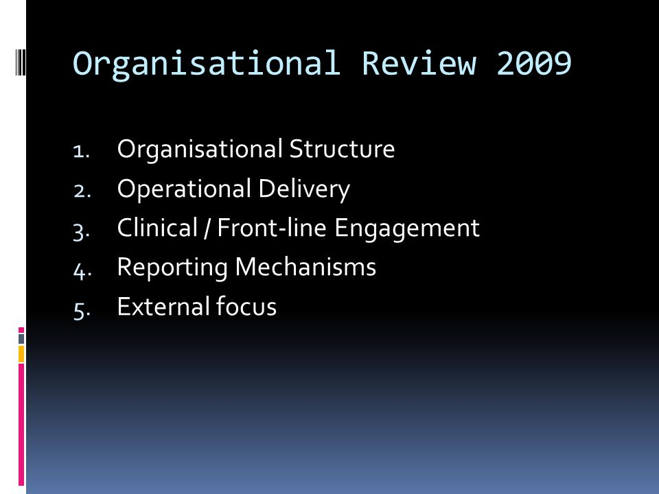Organisational Review 2009 1. Organisational Structure 2. Operational Delivery 3. Clinical / Front-line Engagement 4. Reporting Mechanisms 5. External
