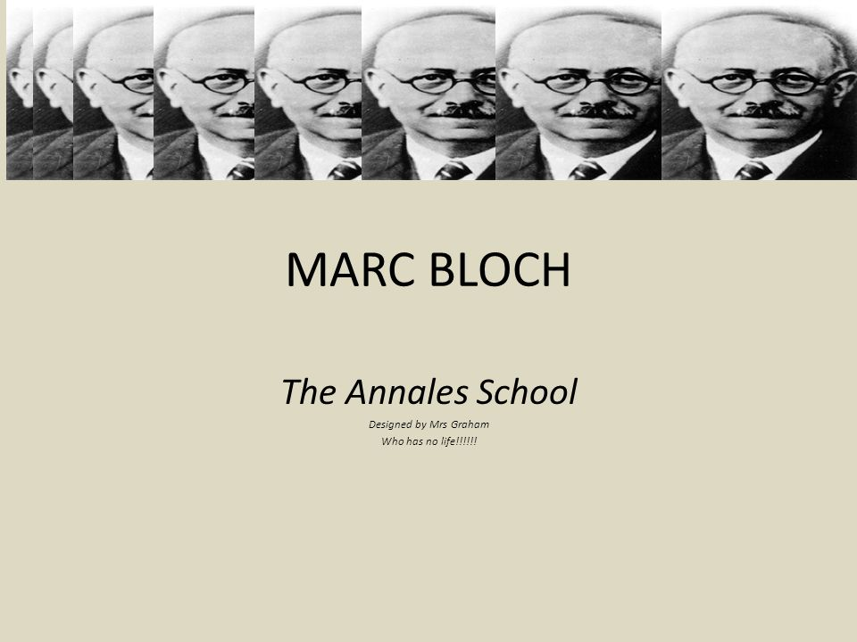 MARC BLOCH The Annales School Designed by Mrs Graham Who has no life!!!!!!