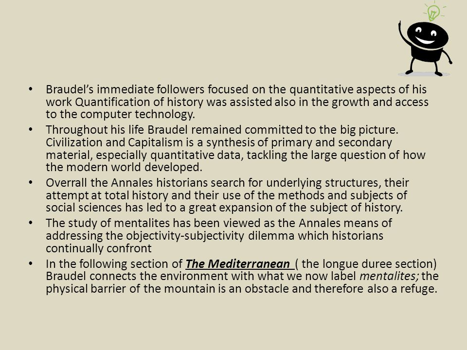 Braudel's immediate followers focused on the quantitative aspects of his work Quantification of history was assisted also in the growth and access to the computer technology.
