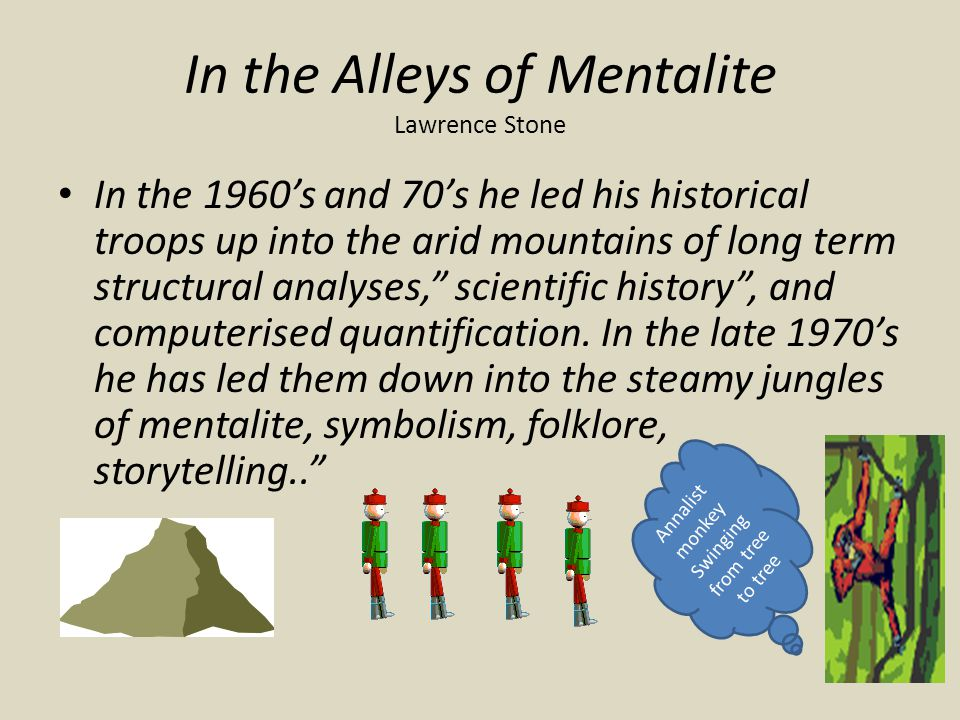 In the Alleys of Mentalite Lawrence Stone In the 1960's and 70's he led his historical troops up into the arid mountains of long term structural analyses, scientific history , and computerised quantification.
