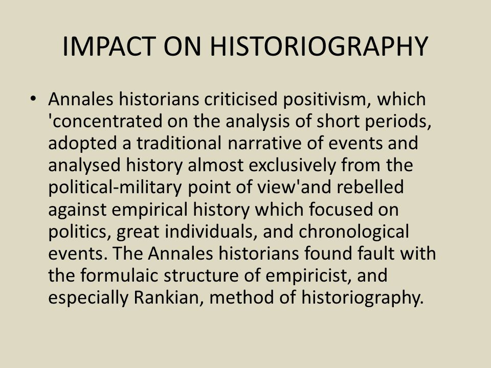 IMPACT ON HISTORIOGRAPHY Annales historians criticised positivism, which concentrated on the analysis of short periods, adopted a traditional narrative of events and analysed history almost exclusively from the political-military point of view and rebelled against empirical history which focused on politics, great individuals, and chronological events.