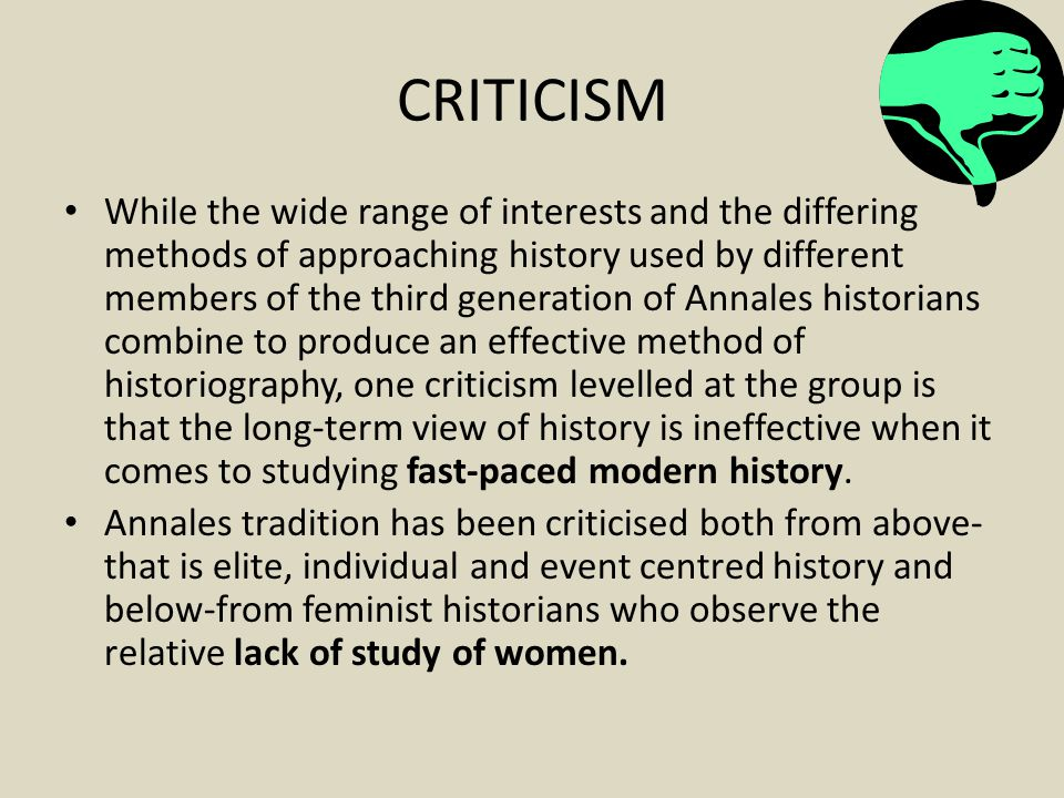 CRITICISM While the wide range of interests and the differing methods of approaching history used by different members of the third generation of Annales historians combine to produce an effective method of historiography, one criticism levelled at the group is that the long-term view of history is ineffective when it comes to studying fast-paced modern history.