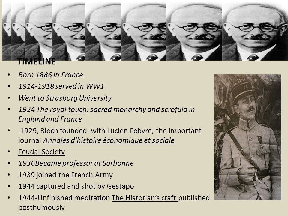 TIMELINE Born 1886 in France 1914-1918 served in WW1 Went to Strasborg University 1924 The royal touch: sacred monarchy and scrofula in England and France 1929, Bloch founded, with Lucien Febvre, the important journal Annales d histoire économique et sociale Feudal Society 1936Became professor at Sorbonne 1939 joined the French Army 1944 captured and shot by Gestapo 1944-Unfinished meditation The Historian's craft published posthumously