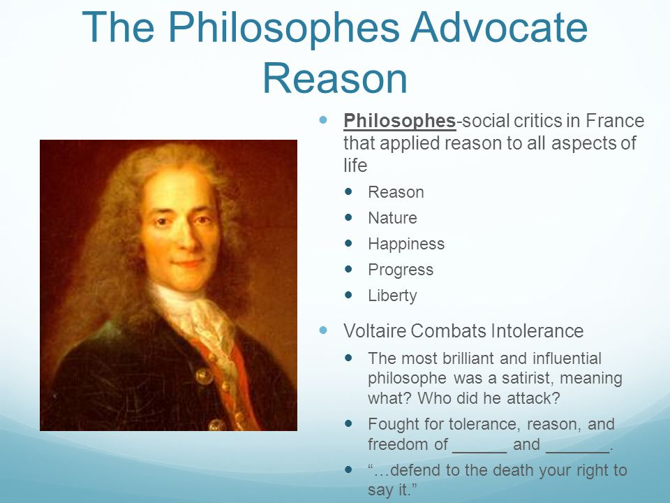 The Philosophes Advocate Reason Philosophes-social critics in France that applied reason to all aspects of life Reason Nature Happiness Progress Liberty Voltaire Combats Intolerance The most brilliant and influential philosophe was a satirist, meaning what.