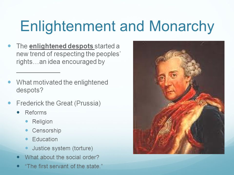 Enlightenment and Monarchy The enlightened despots started a new trend of respecting the peoples' rights…an idea encouraged by ____________ What motivated the enlightened despots.