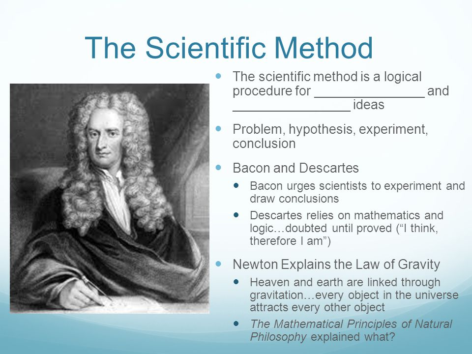 The Scientific Method The scientific method is a logical procedure for _______________ and ________________ ideas Problem, hypothesis, experiment, conclusion Bacon and Descartes Bacon urges scientists to experiment and draw conclusions Descartes relies on mathematics and logic…doubted until proved ( I think, therefore I am ) Newton Explains the Law of Gravity Heaven and earth are linked through gravitation…every object in the universe attracts every other object The Mathematical Principles of Natural Philosophy explained what?