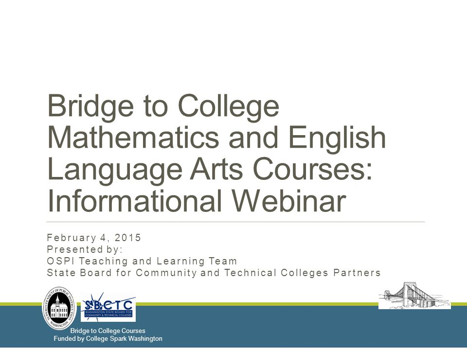 Bridge to College Courses Funded by College Spark Washington Bridge to College Mathematics and English Language Arts Courses: Informational Webinar February 4, 2015 Presented by: OSPI Teaching and Learning Team State Board for Community and Technical Colleges Partners