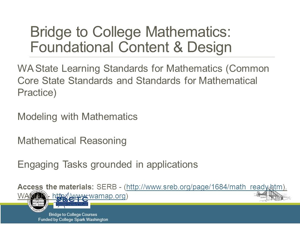 Bridge to College Courses Funded by College Spark Washington Bridge to College Mathematics: Foundational Content & Design WA State Learning Standards for Mathematics (Common Core State Standards and Standards for Mathematical Practice) Modeling with Mathematics Mathematical Reasoning Engaging Tasks grounded in applications Access the materials: SERB - (http://www.sreb.org/page/1684/math_ready.htm).http://www.sreb.org/page/1684/math_ready.htm WAMAP - http://www.wamap.org)http://www.wamap.org