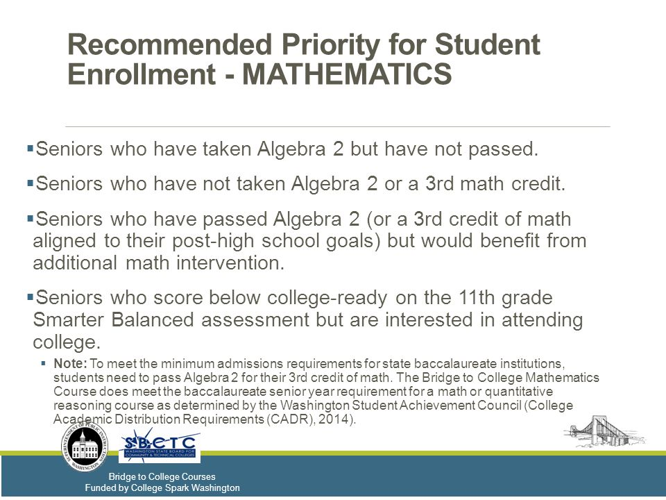 Bridge to College Courses Funded by College Spark Washington Recommended Priority for Student Enrollment - MATHEMATICS  Seniors who have taken Algebra 2 but have not passed.