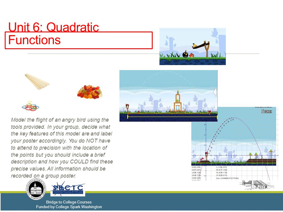 Bridge to College Courses Funded by College Spark Washington Unit 6: Quadratic Functions Model the flight of an angry bird using the tools provided. I