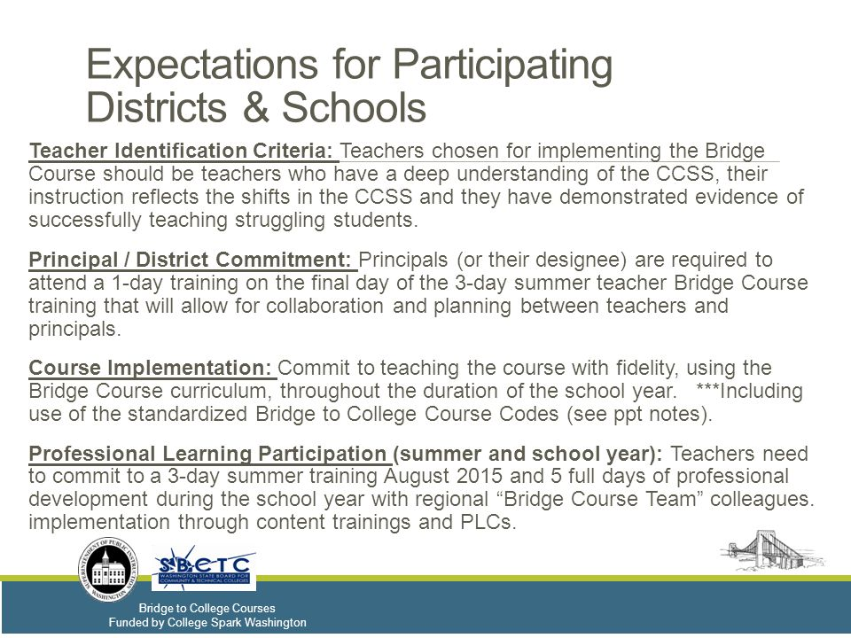 Bridge to College Courses Funded by College Spark Washington Expectations for Participating Districts & Schools Teacher Identification Criteria: Teachers chosen for implementing the Bridge Course should be teachers who have a deep understanding of the CCSS, their instruction reflects the shifts in the CCSS and they have demonstrated evidence of successfully teaching struggling students.