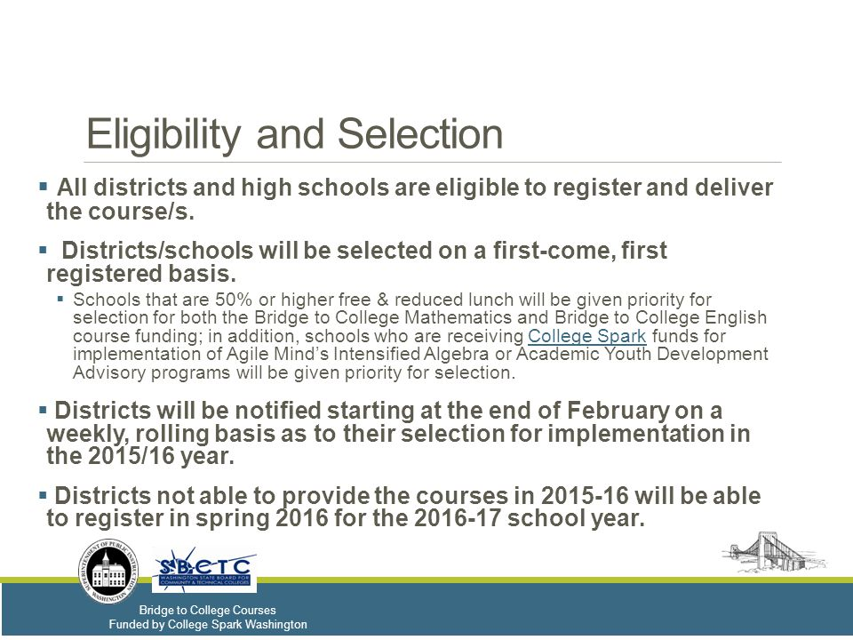 Bridge to College Courses Funded by College Spark Washington Eligibility and Selection  All districts and high schools are eligible to register and deliver the course/s.