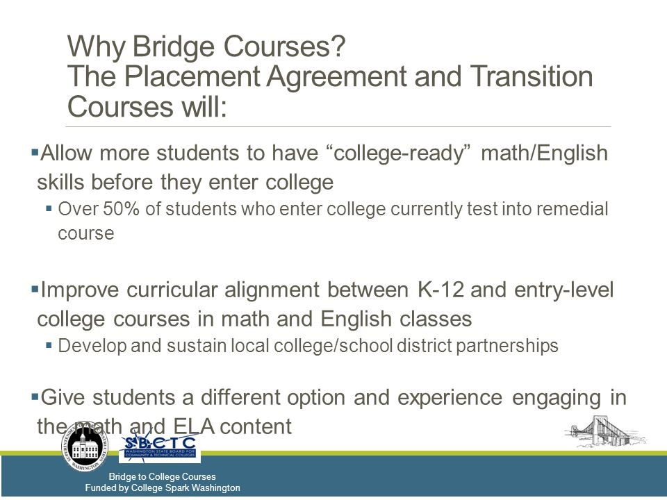 Bridge to College Courses Funded by College Spark Washington Capacity and Funding– 2015-16  Up to 100 ELA and 100 math teachers (2 ELA and 2 Math max per high school) will be selected to implement the Bridge courses for the 2015-16 school year.