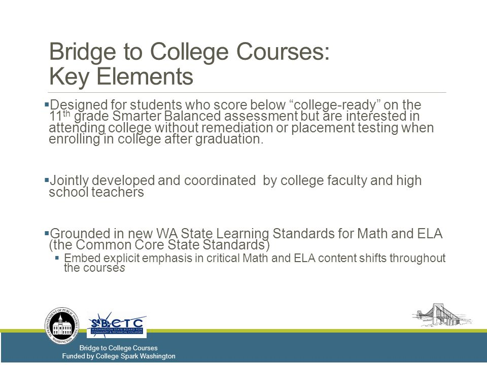 Bridge to College Courses Funded by College Spark Washington Recommended Priority for Student Enrollment – ENGLISH LANGUAGE ARTS  Seniors who score below college-ready on the 11th grade Smarter Balanced assessment and would like to enter directly into a college Composition class without remediation or placement testing when enrolling in college after graduation.