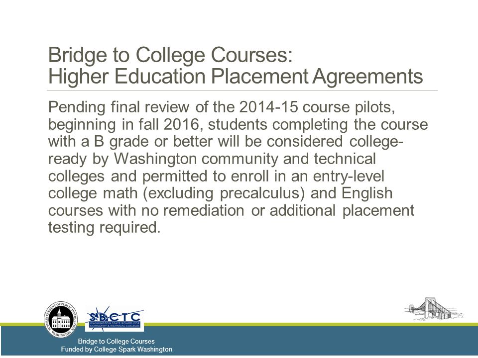 Bridge to College Courses Funded by College Spark Washington Bridge to College Courses: Higher Education Placement Agreements Pending final review of the 2014-15 course pilots, beginning in fall 2016, students completing the course with a B grade or better will be considered college- ready by Washington community and technical colleges and permitted to enroll in an entry-level college math (excluding precalculus) and English courses with no remediation or additional placement testing required.