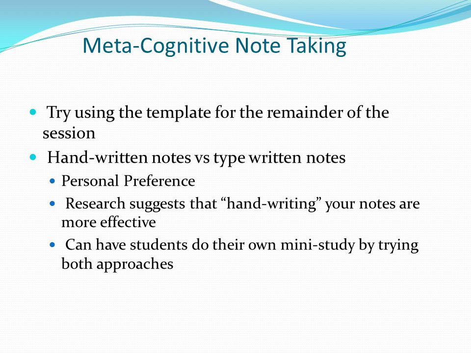 Meta-Cognitive Note Taking Try using the template for the remainder of the session Hand-written notes vs type written notes Personal Preference Research suggests that hand-writing your notes are more effective Can have students do their own mini-study by trying both approaches
