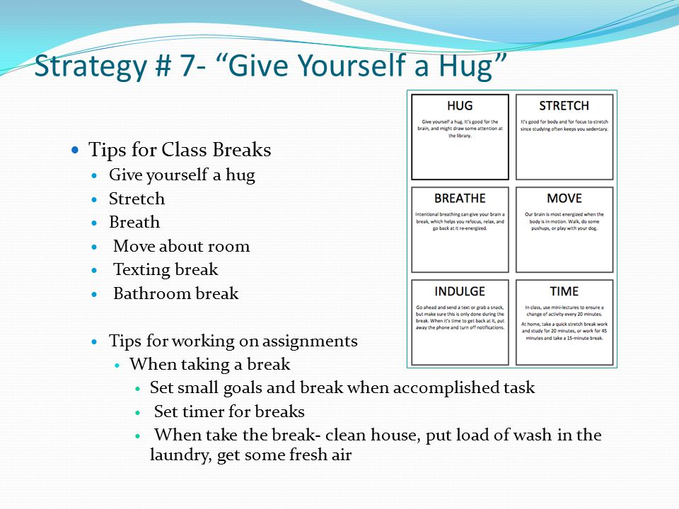 Strategy # 7- Give Yourself a Hug Tips for Class Breaks Give yourself a hug Stretch Breath Move about room Texting break Bathroom break Tips for working on assignments When taking a break Set small goals and break when accomplished task Set timer for breaks When take the break- clean house, put load of wash in the laundry, get some fresh air