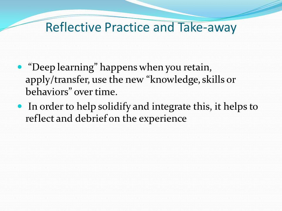 Reflective Practice and Take-away Deep learning happens when you retain, apply/transfer, use the new knowledge, skills or behaviors over time.