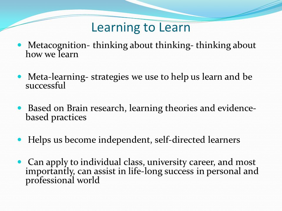 Learning to Learn Metacognition- thinking about thinking- thinking about how we learn Meta-learning- strategies we use to help us learn and be successful Based on Brain research, learning theories and evidence- based practices Helps us become independent, self-directed learners Can apply to individual class, university career, and most importantly, can assist in life-long success in personal and professional world