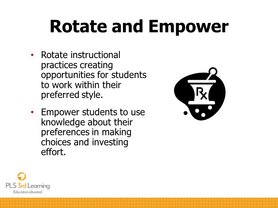 Rotate and Empower Rotate instructional practices creating opportunities for students to work within their preferred style. Empower students to use kn