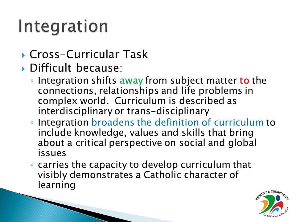  Cross-Curricular Task  Difficult because: ◦ Integration shifts away from subject matter to the connections, relationships and life problems in complex world.