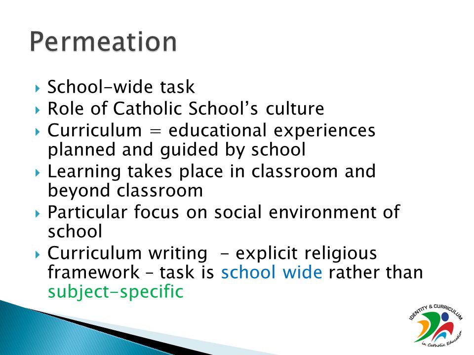  School-wide task  Role of Catholic School's culture  Curriculum = educational experiences planned and guided by school  Learning takes place in classroom and beyond classroom  Particular focus on social environment of school  Curriculum writing - explicit religious framework – task is school wide rather than subject-specific