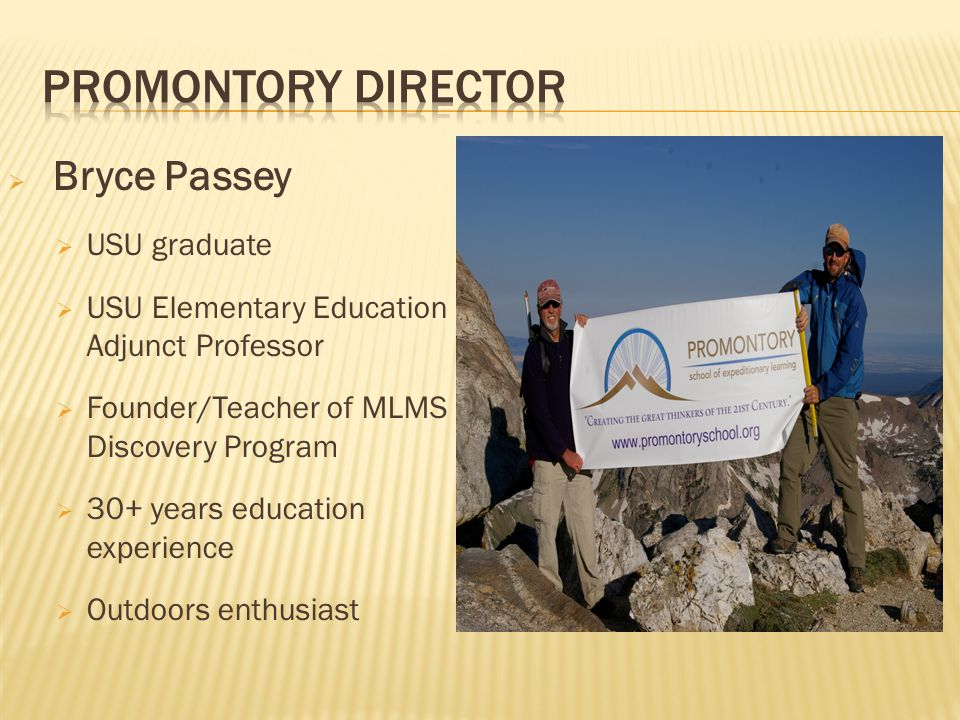  Bryce Passey  USU graduate  USU Elementary Education Adjunct Professor  Founder/Teacher of MLMS Discovery Program  30+ years education experience  Outdoors enthusiast