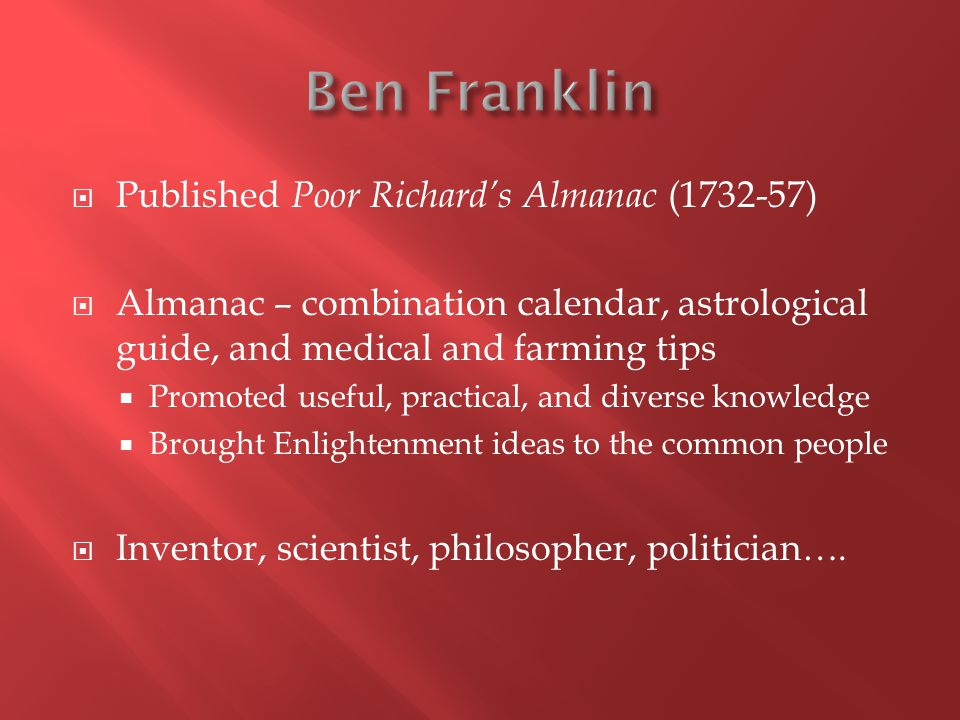 Published Poor Richard's Almanac (1732-57)  Almanac – combination calendar, astrological guide, and medical and farming tips  Promoted useful, practical, and diverse knowledge  Brought Enlightenment ideas to the common people  Inventor, scientist, philosopher, politician….