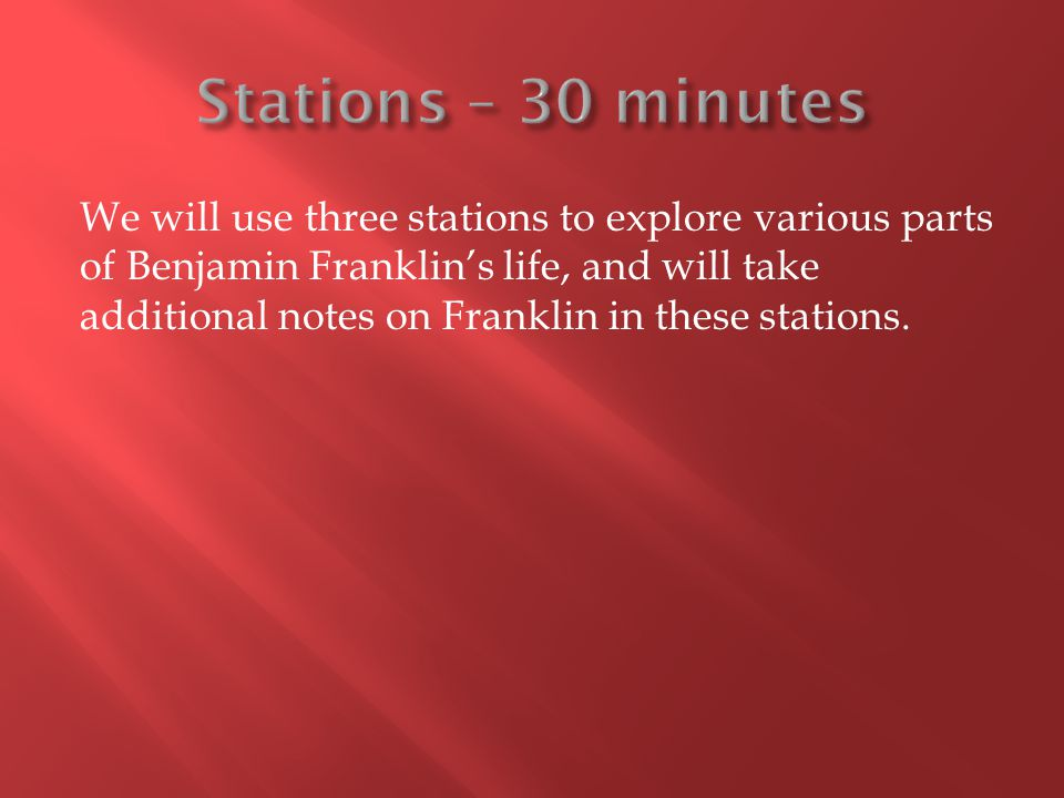We will use three stations to explore various parts of Benjamin Franklin's life, and will take additional notes on Franklin in these stations.
