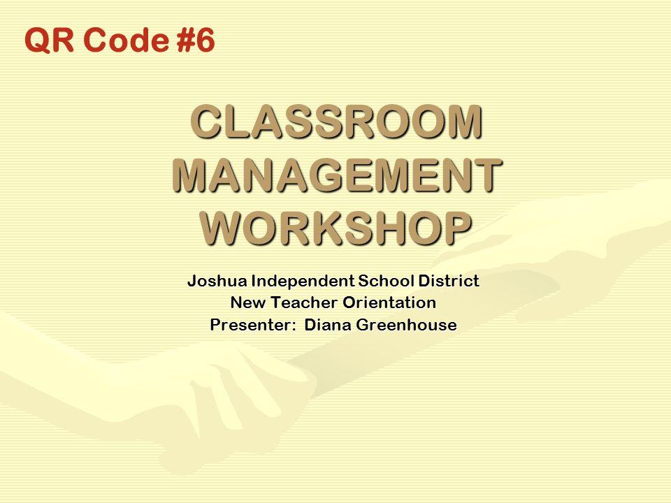 CLASSROOM MANAGEMENT WORKSHOP Joshua Independent School District New Teacher Orientation Presenter: Diana Greenhouse QR Code #6