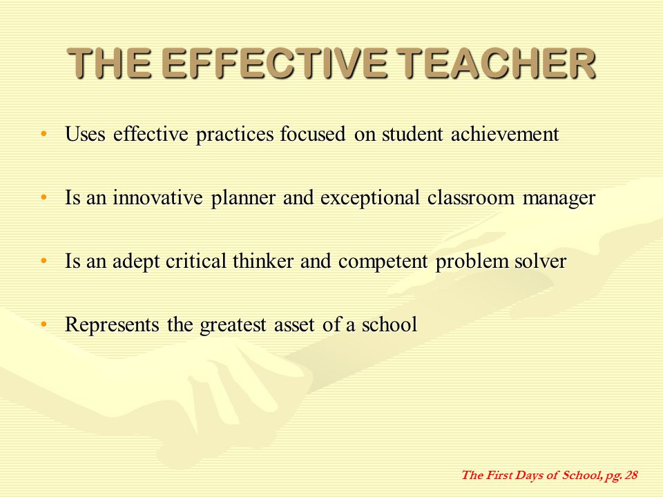 THE EFFECTIVE TEACHER Uses effective practices focused on student achievementUses effective practices focused on student achievement Is an innovative planner and exceptional classroom managerIs an innovative planner and exceptional classroom manager Is an adept critical thinker and competent problem solverIs an adept critical thinker and competent problem solver Represents the greatest asset of a schoolRepresents the greatest asset of a school The First Days of School, pg.