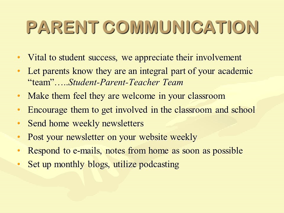 PARENT COMMUNICATION Vital to student success, we appreciate their involvementVital to student success, we appreciate their involvement Let parents know they are an integral part of your academic team …..Student-Parent-Teacher TeamLet parents know they are an integral part of your academic team …..Student-Parent-Teacher Team Make them feel they are welcome in your classroomMake them feel they are welcome in your classroom Encourage them to get involved in the classroom and schoolEncourage them to get involved in the classroom and school Send home weekly newslettersSend home weekly newsletters Post your newsletter on your website weeklyPost your newsletter on your website weekly Respond to e-mails, notes from home as soon as possibleRespond to e-mails, notes from home as soon as possible Set up monthly blogs, utilize podcastingSet up monthly blogs, utilize podcasting
