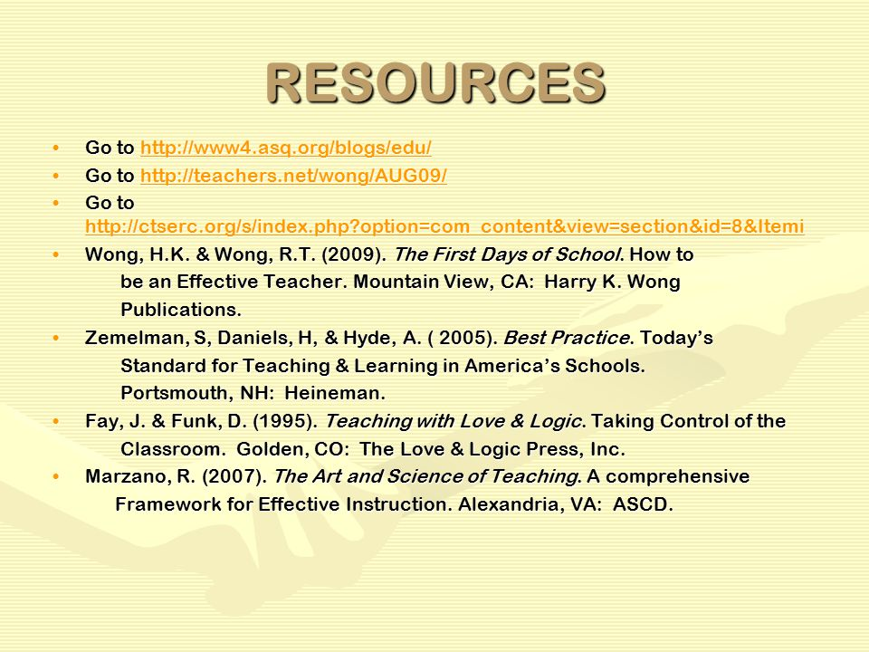RESOURCES Go to http://www4.asq.org/blogs/edu/Go to http://www4.asq.org/blogs/edu/http://www4.asq.org/blogs/edu/ Go to http://teachers.net/wong/AUG09/Go to http://teachers.net/wong/AUG09/http://teachers.net/wong/AUG09/ Go to http://ctserc.org/s/index.php option=com_content&view=section&id=8&ItemiGo to http://ctserc.org/s/index.php option=com_content&view=section&id=8&Itemi http://ctserc.org/s/index.php option=com_content&view=section&id=8&Itemi Wong, H.K.