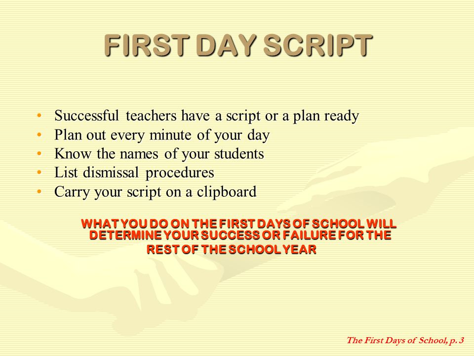 FIRST DAY SCRIPT Successful teachers have a script or a plan readySuccessful teachers have a script or a plan ready Plan out every minute of your dayPlan out every minute of your day Know the names of your studentsKnow the names of your students List dismissal proceduresList dismissal procedures Carry your script on a clipboardCarry your script on a clipboard WHAT YOU DO ON THE FIRST DAYS OF SCHOOL WILL DETERMINE YOUR SUCCESS OR FAILURE FOR THE WHAT YOU DO ON THE FIRST DAYS OF SCHOOL WILL DETERMINE YOUR SUCCESS OR FAILURE FOR THE REST OF THE SCHOOL YEAR The First Days of School, p.