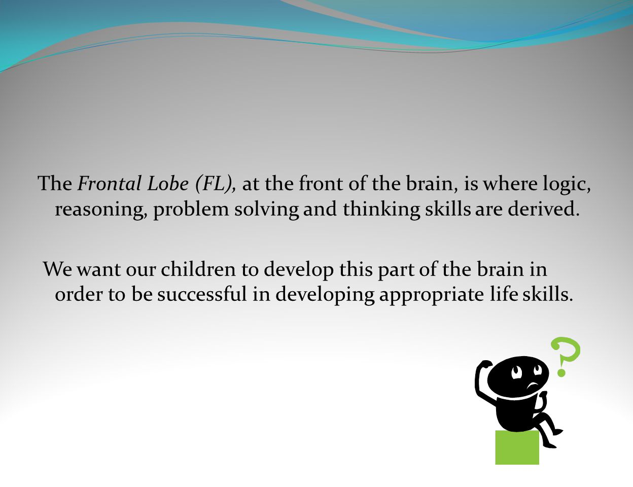 The Frontal Lobe (FL), at the front of the brain, is where logic, reasoning, problem solving and thinking skills are derived. We want our children to
