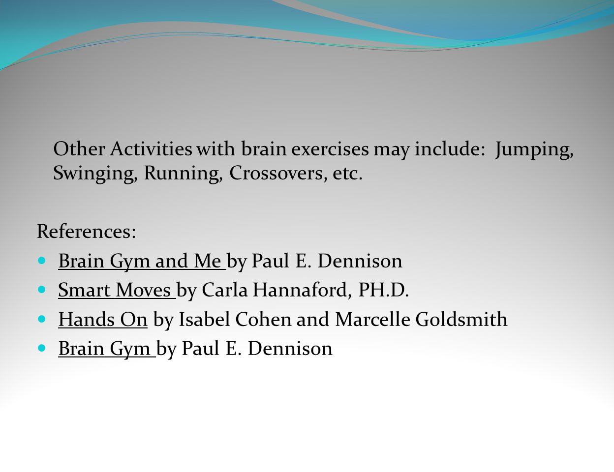 Other Activities with brain exercises may include: Jumping, Swinging, Running, Crossovers, etc. References: Brain Gym and Me by Paul E. Dennison Smart