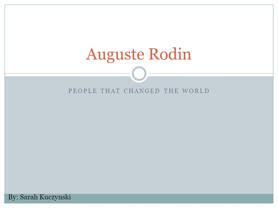 PEOPLE THAT CHANGED THE WORLD Auguste Rodin By: Sarah Kuczynski