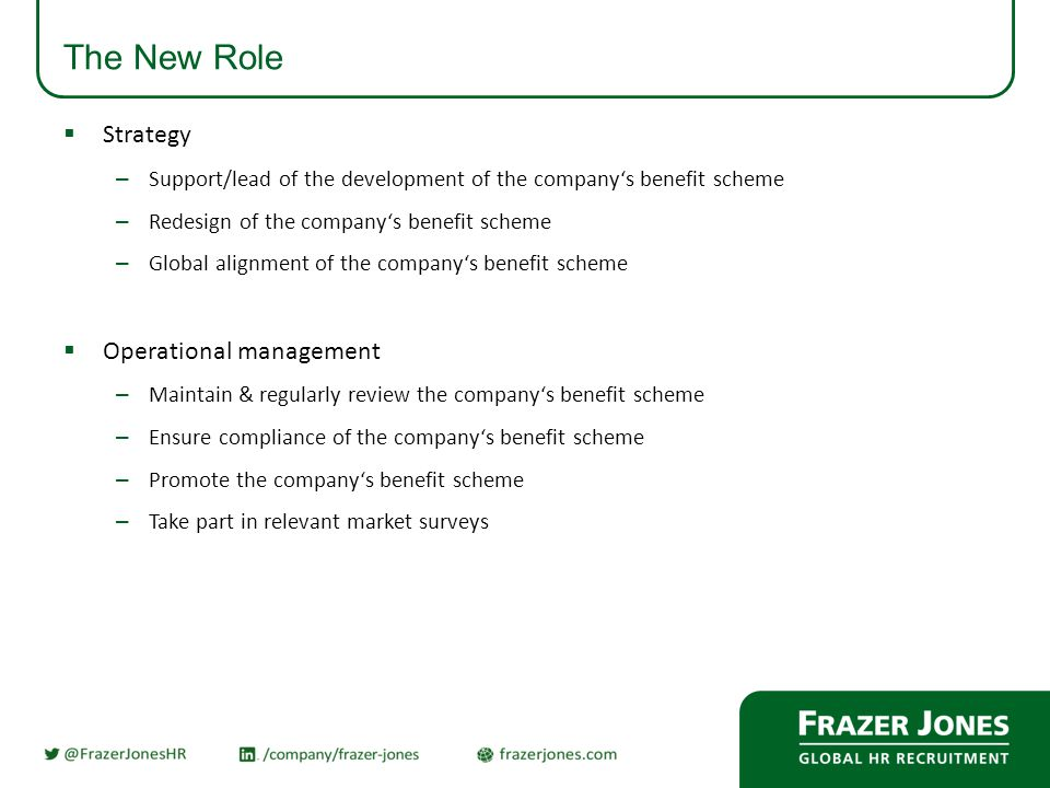 The New Role  Strategy – Support/lead of the development of the company's benefit scheme – Redesign of the company's benefit scheme – Global alignment of the company's benefit scheme  Operational management – Maintain & regularly review the company's benefit scheme – Ensure compliance of the company's benefit scheme – Promote the company's benefit scheme – Take part in relevant market surveys