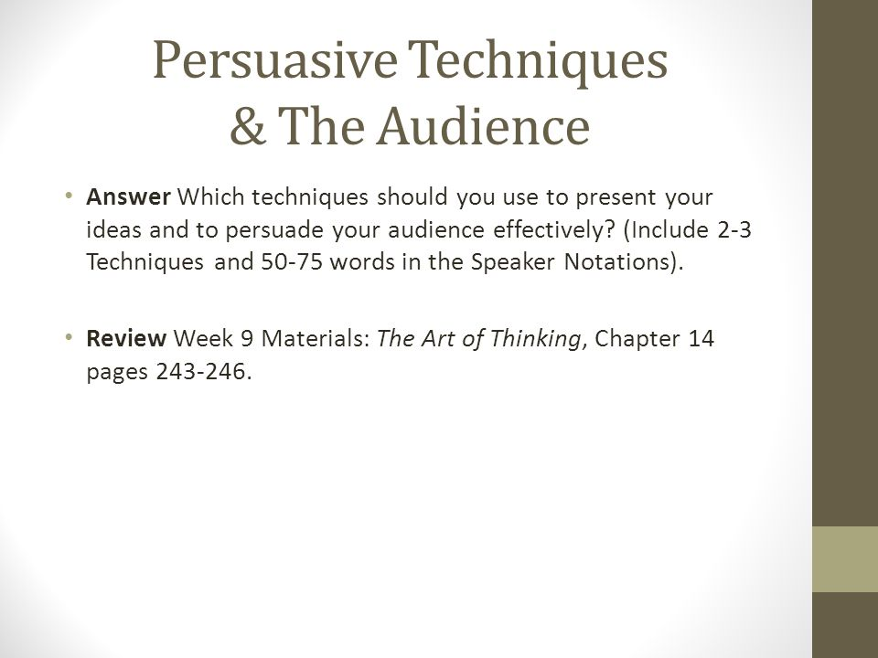 Persuasive Techniques & The Audience Answer Which techniques should you use to present your ideas and to persuade your audience effectively.