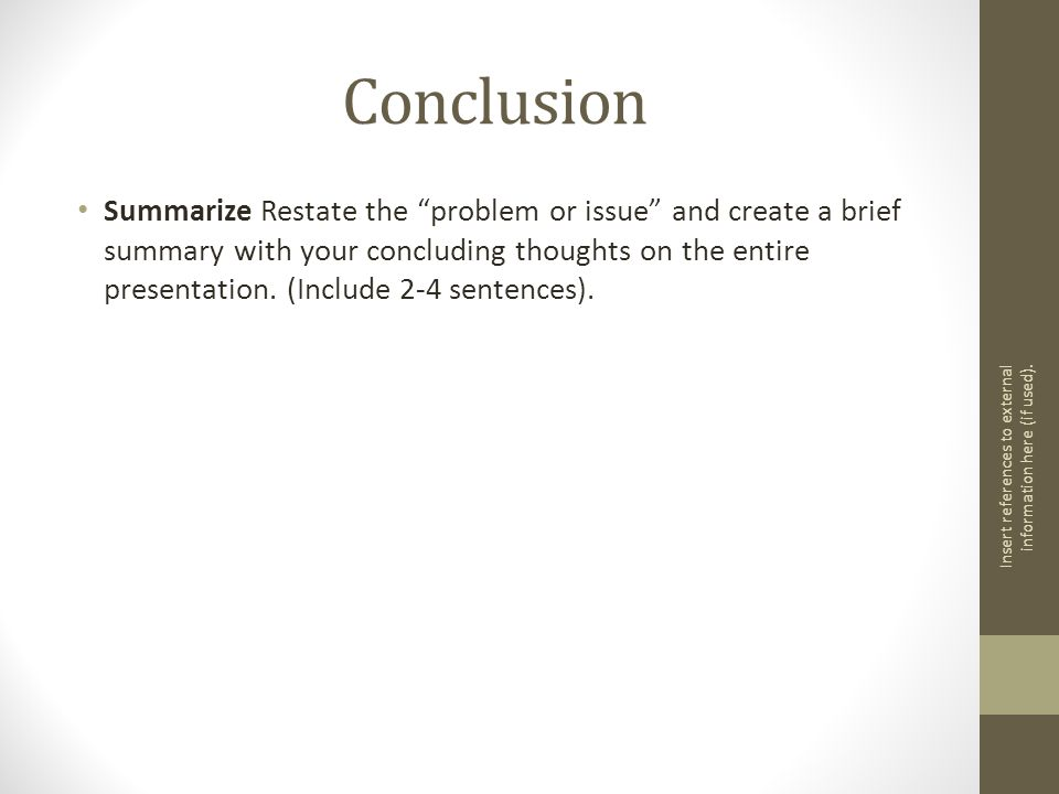 Conclusion Summarize Restate the problem or issue and create a brief summary with your concluding thoughts on the entire presentation.