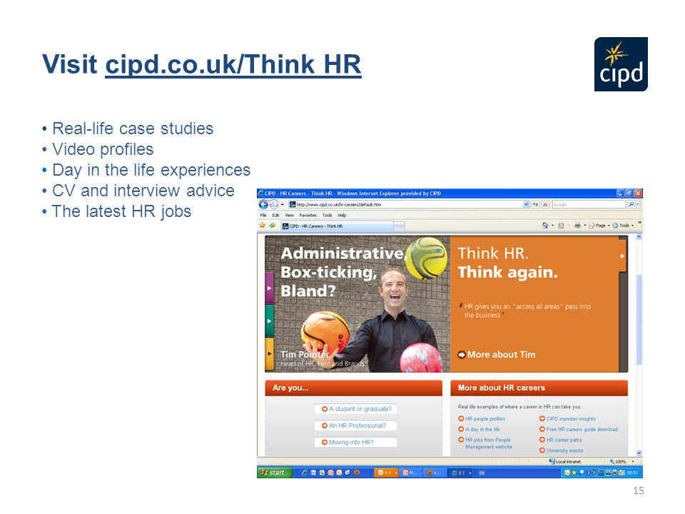 15 Visit cipd.co.uk/Think HR Real-life case studies Video profiles Day in the life experiences CV and interview advice The latest HR jobs