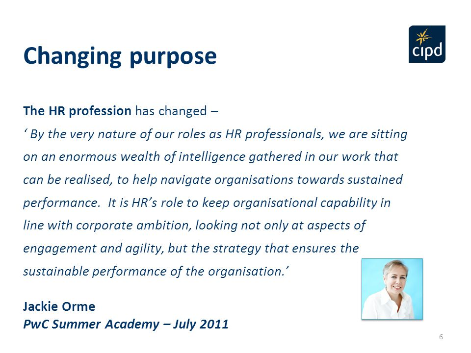 6 The HR profession has changed – ' By the very nature of our roles as HR professionals, we are sitting on an enormous wealth of intelligence gathered in our work that can be realised, to help navigate organisations towards sustained performance.