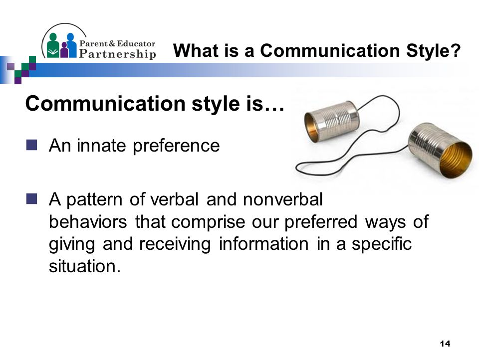 14 Communication style is… An innate preference A pattern of verbal and nonverbal behaviors that comprise our preferred ways of giving and receiving information in a specific situation.