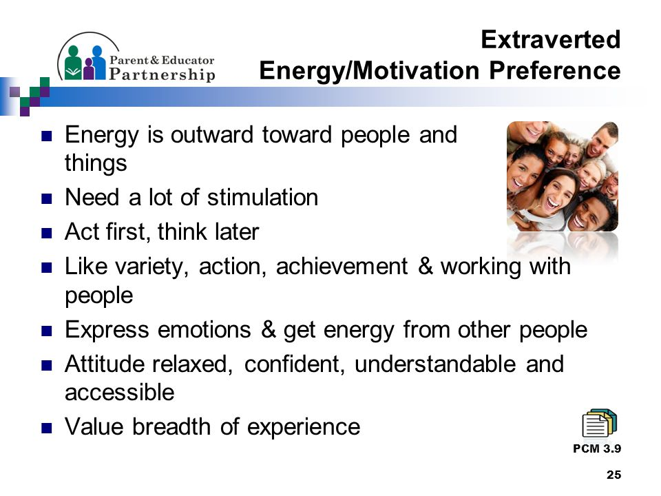 Extraverted Energy/Motivation Preference Energy is outward toward people and things Need a lot of stimulation Act first, think later Like variety, action, achievement & working with people Express emotions & get energy from other people Attitude relaxed, confident, understandable and accessible Value breadth of experience PCM 3.9 25