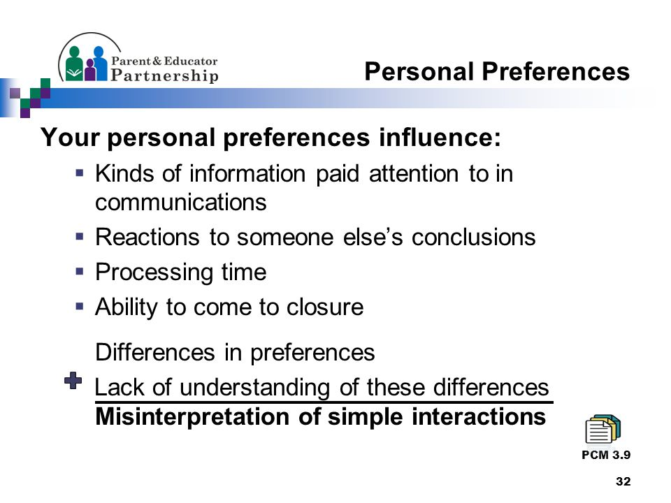 Personal Preferences Your personal preferences influence:  Kinds of information paid attention to in communications  Reactions to someone else's conclusions  Processing time  Ability to come to closure Differences in preferences Lack of understanding of these differences Misinterpretation of simple interactions PCM 3.9 32