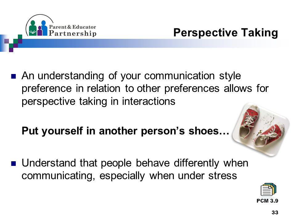Perspective Taking An understanding of your communication style preference in relation to other preferences allows for perspective taking in interactions Put yourself in another person's shoes… Understand that people behave differently when communicating, especially when under stress PCM 3.9 33