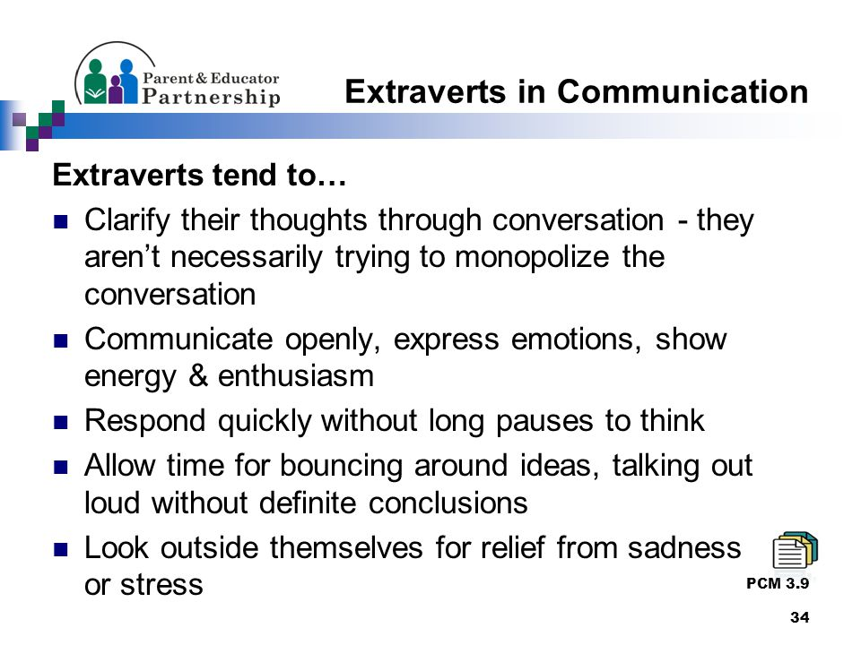 Extraverts in Communication Extraverts tend to… Clarify their thoughts through conversation - they aren't necessarily trying to monopolize the conversation Communicate openly, express emotions, show energy & enthusiasm Respond quickly without long pauses to think Allow time for bouncing around ideas, talking out loud without definite conclusions Look outside themselves for relief from sadness or or stress PCM 3.9 34