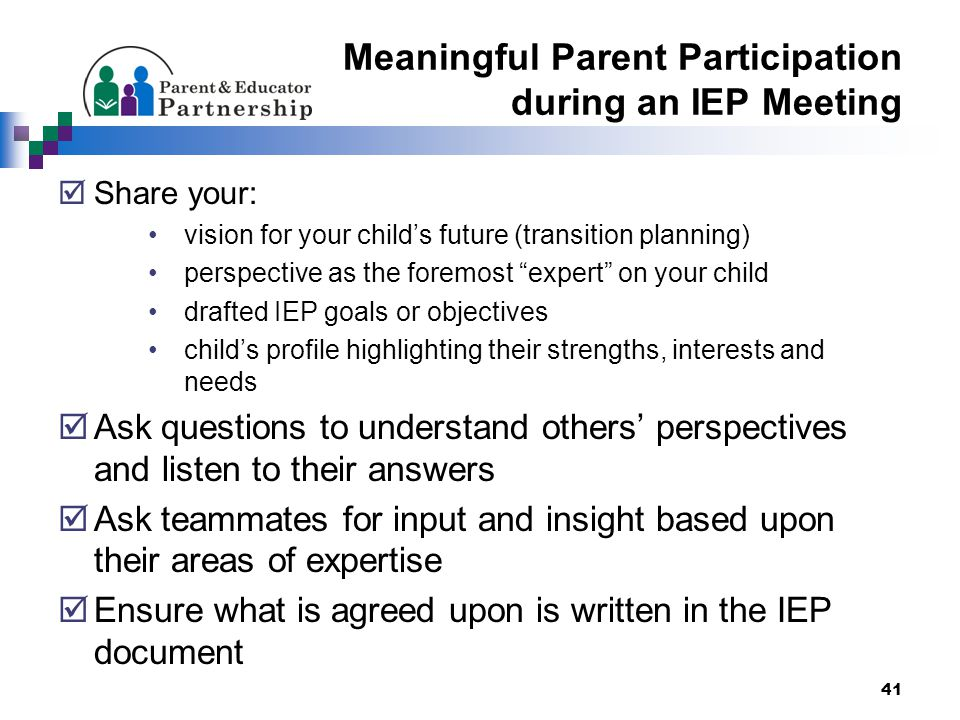 Meaningful Parent Participation during an IEP Meeting  Share your: vision for your child's future (transition planning) perspective as the foremost expert on your child drafted IEP goals or objectives child's profile highlighting their strengths, interests and needs  Ask questions to understand others' perspectives and listen to their answers  Ask teammates for input and insight based upon their areas of expertise  Ensure what is agreed upon is written in the IEP document 41