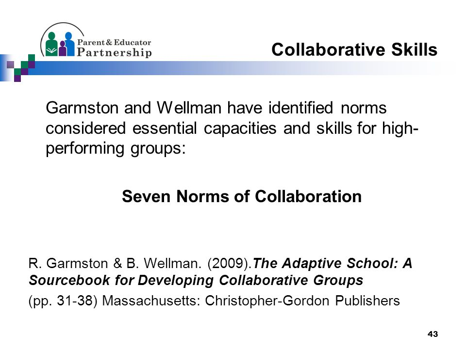 Collaborative Skills Garmston and Wellman have identified norms considered essential capacities and skills for high- performing groups: Seven Norms of Collaboration R.